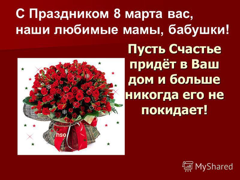 Пусть Счастье придёт в Ваш дом и больше никогда его не покидает! С Праздником 8 марта вас, наши любимые мамы, бабушки!