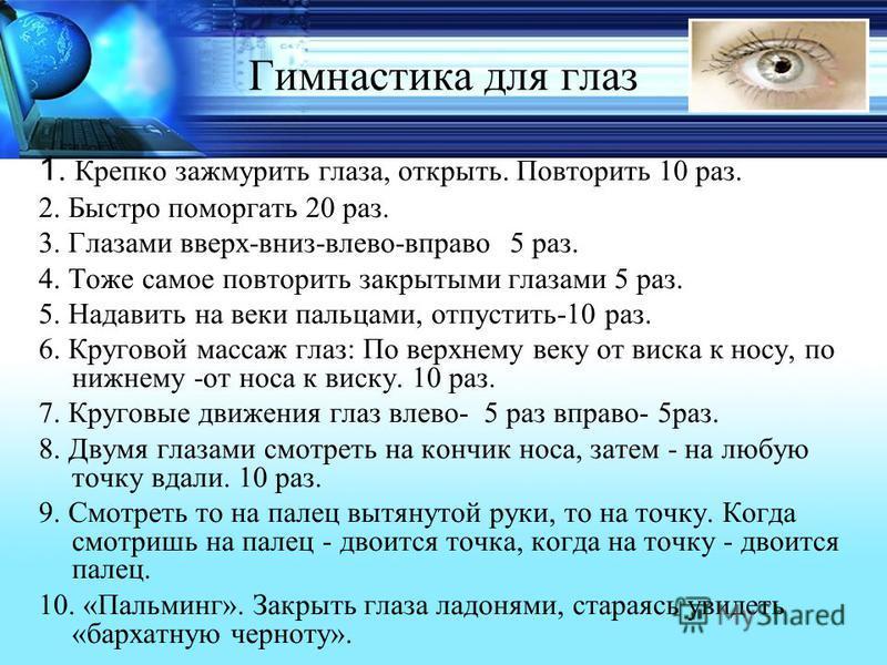 Гимнастика для глаз 1. Крепко зажмурить глаза, открыть. Повторить 10 раз. 2. Быстро поморгать 20 раз. 3. Глазами вверх-вниз-влево-вправо 5 раз. 4. Тоже самое повторить закрытыми глазами 5 раз. 5. Надавить на веки пальцами, отпустить-10 раз. 6. Кругов