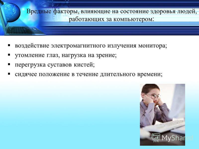 Вредные факторы, влияющие на состояние здоровья людей, работающих за компьютером : воздействие электромагнитного излучения монитора; утомление глаз, нагрузка на зрение; перегрузка суставов кистей; сидячее положение в течение длительного времени;