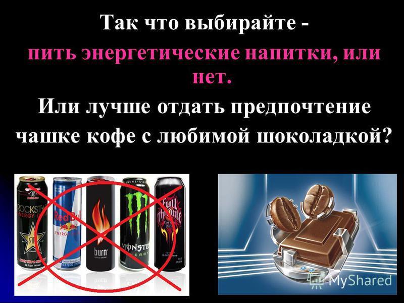 Так что выбирайте - пить энергетические напитки, или нет. Или лучше отдать предпочтение чашке кофе с любимой шоколадкой?
