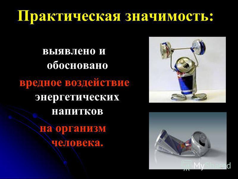 Практическая значимость: выявлено и обосновано вредное воздействие энергетических напитков на организм человека.