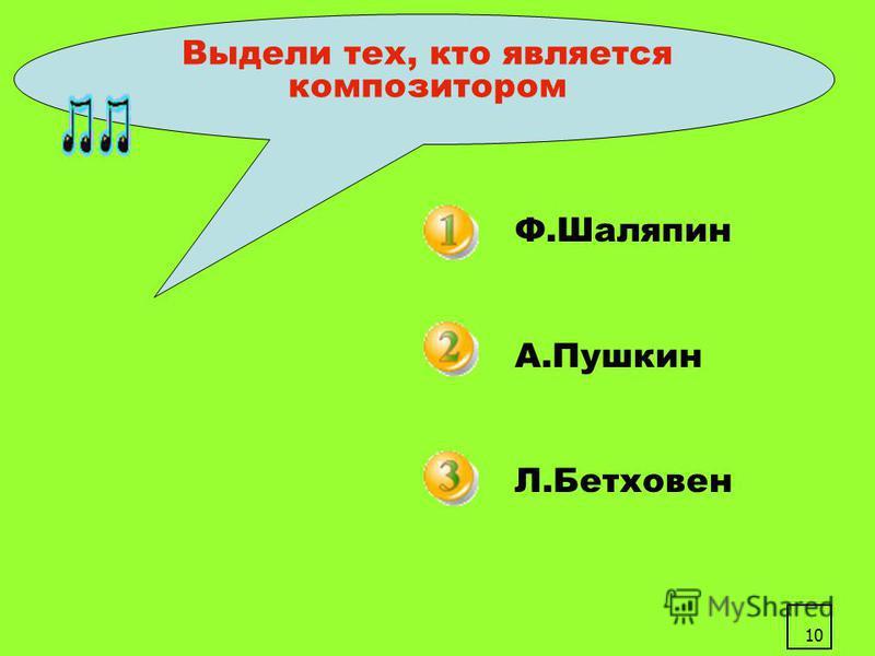 10 Выдели тех, кто является композитором Ф.Шаляпин А.Пушкин Л.Бетховен