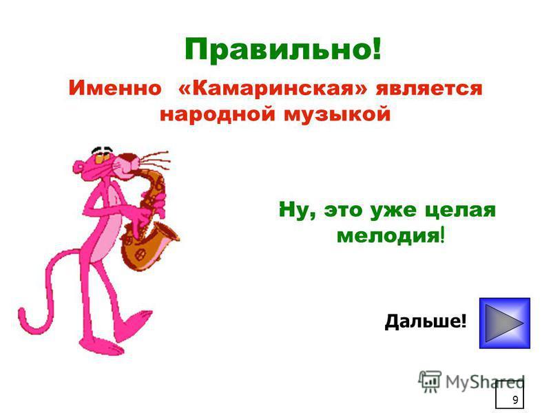 9 Правильно! Дальше! Именно «Камаринская» является народной музыкой Ну, это уже целая мелодия !