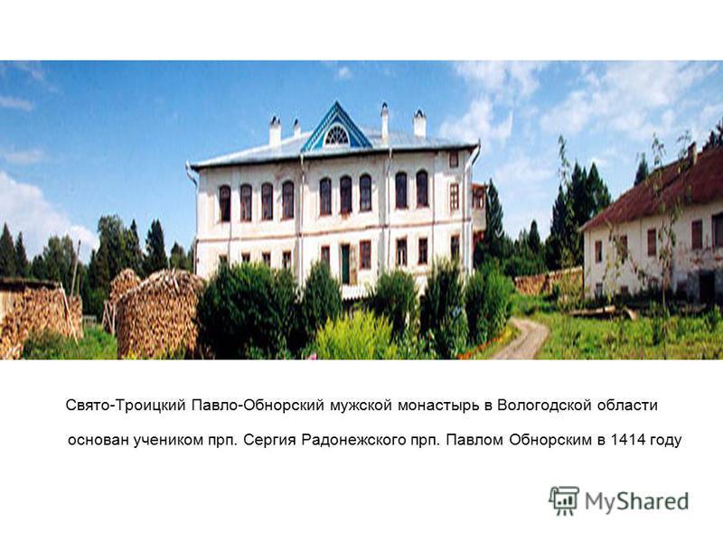 Свято-Троицкий Павло-Обнорский мужской монастырь в Вологодской области основан учеником прп. Сергия Радонежского прп. Павлом Обнорским в 1414 году