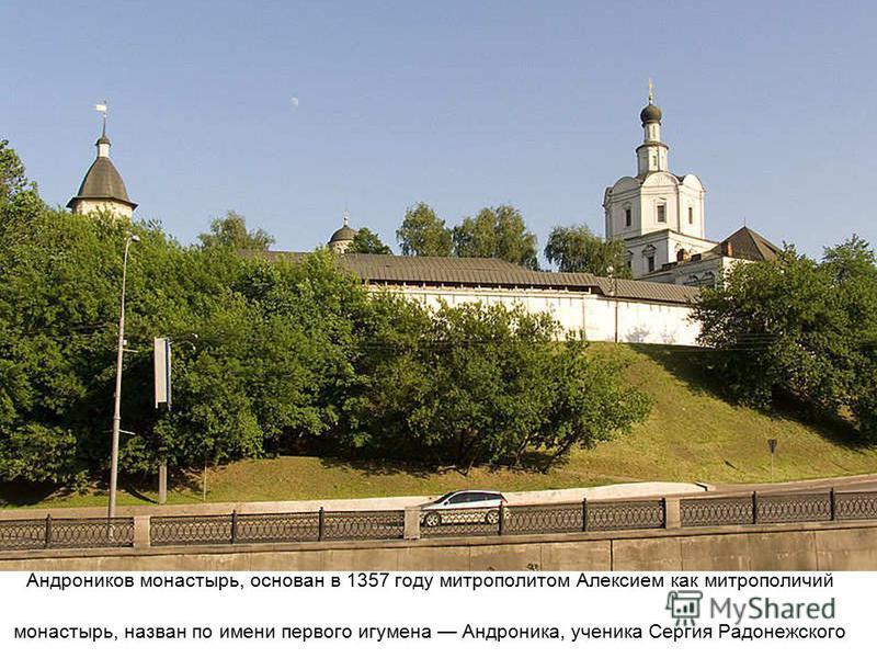Андроников монастырь, основан в 1357 году митрополитом Алексием как митрополичий монастырь, назван по имени первого игумена Андроника, ученика Сергия Радонежского