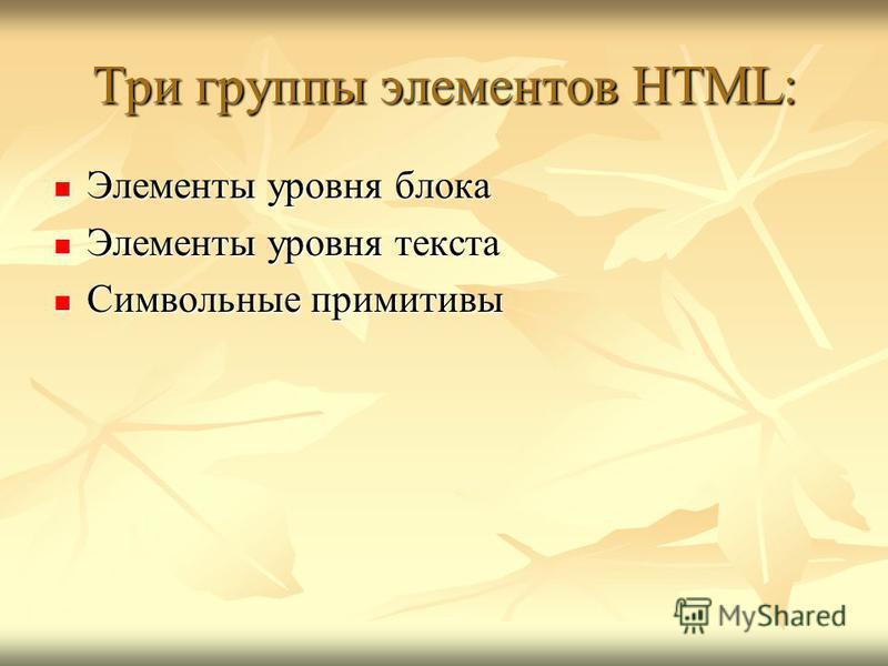 Три группы элементов HTML: Элементы уровня блока Элементы уровня блока Элементы уровня текста Элементы уровня текста Символьные примитивы Символьные примитивы