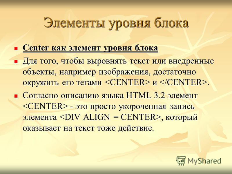Center как элемент уровня блока Center как элемент уровня блока Для того, чтобы выровнять текст или внедренные объекты, например изображения, достаточно окружить его тегами и. Для того, чтобы выровнять текст или внедренные объекты, например изображен