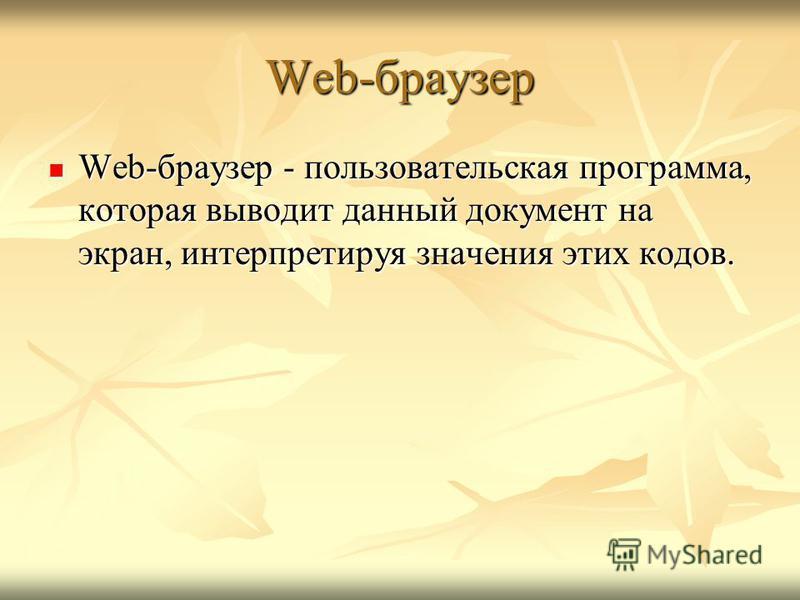 Web-браузер Web-браузер - пользовательская программа, которая выводит данный документ на экран, интерпретируя значения этих кодов. Web-браузер - пользовательская программа, которая выводит данный документ на экран, интерпретируя значения этих кодов.
