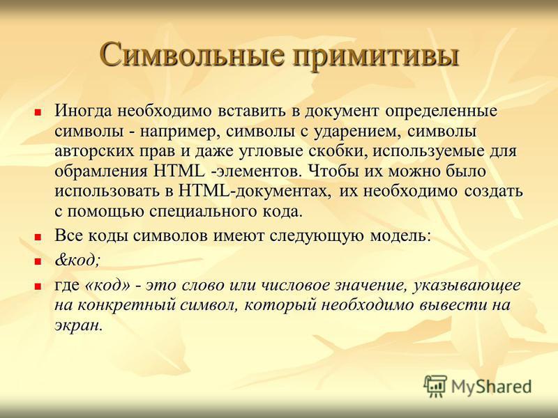 Символьные примитивы Иногда необходимо вставить в документ определенные символы - например, символы с ударением, символы авторских прав и даже угловые скобки, используемые для обрамления HTML -элементов. Чтобы их можно было использовать в HTML-докуме