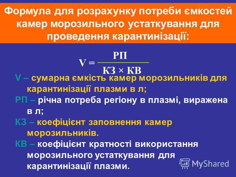 Формула для розрахунку потреби ємкостей камер морозильного устаткування для проведення карантинізації: V = РП КЗ × КВ V – сумарна ємкість камер морозильників для карантинізації плазми в л; РП – річна потреба регіону в плазмі, виражена в л; КЗ – коефі