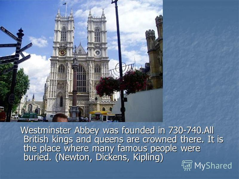 Westminster Abbey was founded in 730-740.All British kings and queens are crowned there. It is the place where many famous people were buried. (Newton, Dickens, Kipling) Westminster Abbey was founded in 730-740.All British kings and queens are crowne