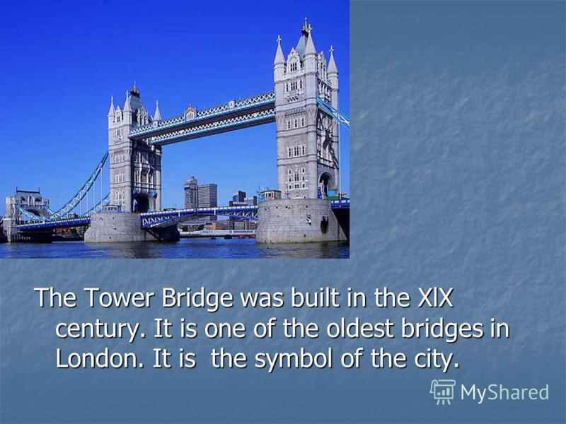 The Tower Bridge was built in the XlX century. It is one of the oldest bridges in London. It is the symbol of the city.