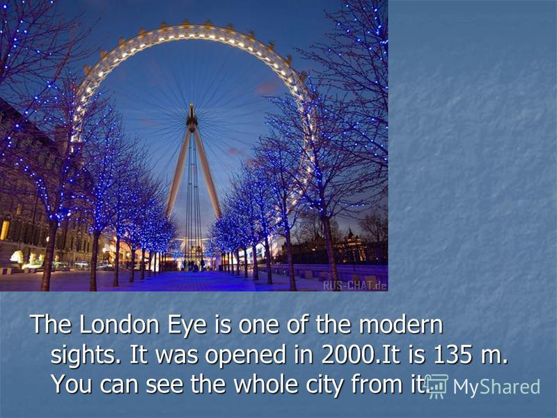 The London Eye is one of the modern sights. It was opened in 2000.It is 135 m. You can see the whole city from it.