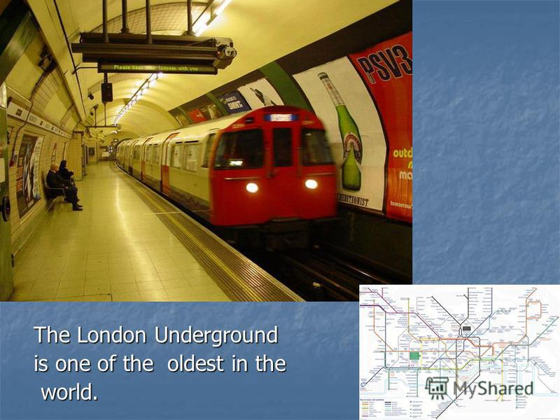 The London Underground is one of the oldest in the world. world.