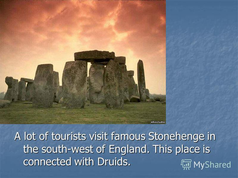 A lot of tourists visit famous Stonehenge in the south-west of England. This place is connected with Druids.