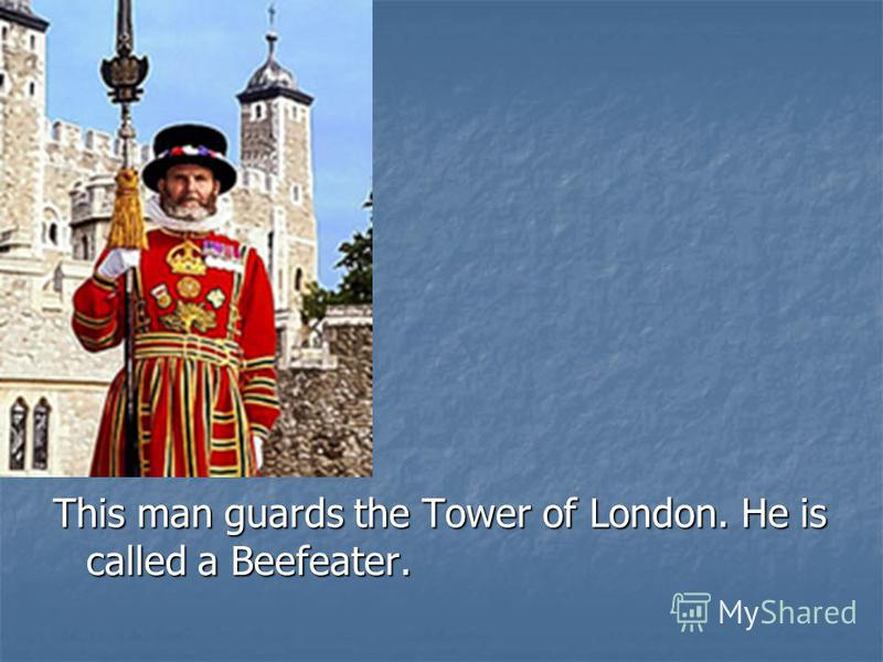 This man guards the Tower of London. He is called a Beefeater.