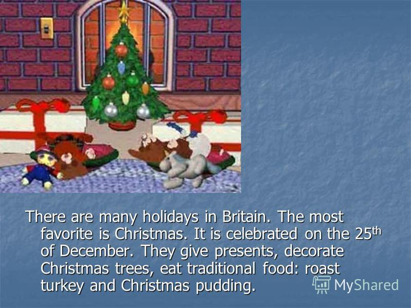 There are many holidays in Britain. The most favorite is Christmas. It is celebrated on the 25 th of December. They give presents, decorate Christmas trees, eat traditional food: roast turkey and Christmas pudding.