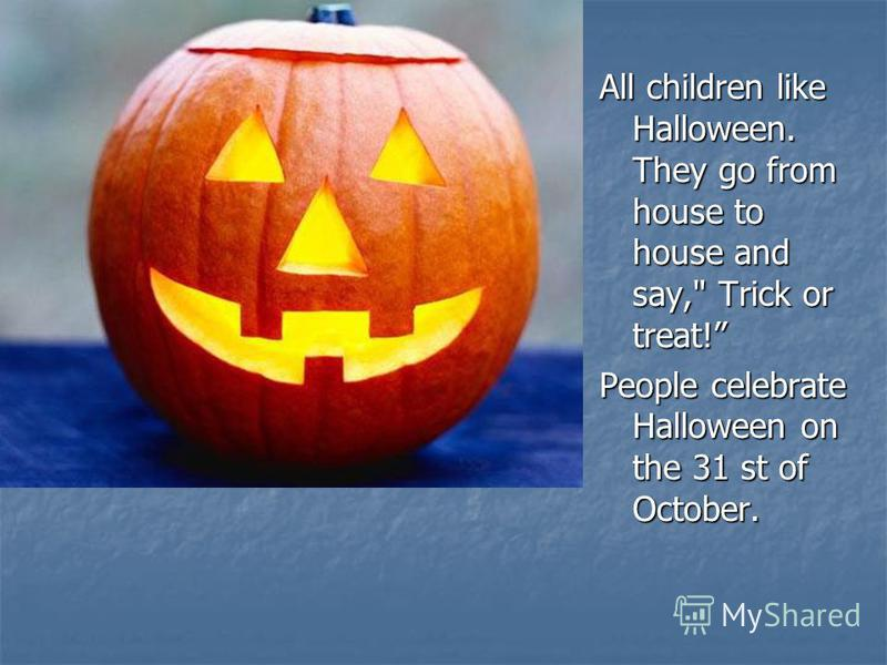 All children like Halloween. They go from house to house and say, Trick or treat! People celebrate Halloween on the 31 st of October.