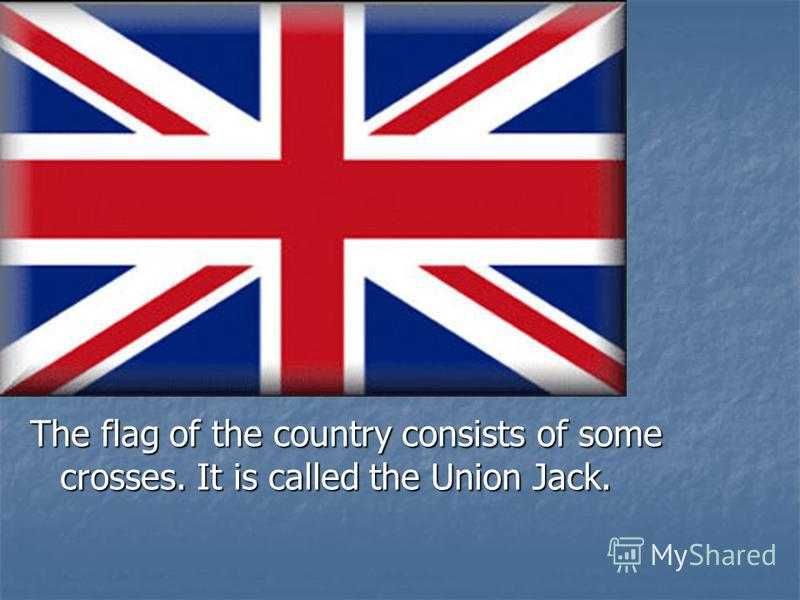 The flag of the country consists of some crosses. It is called the Union Jack.