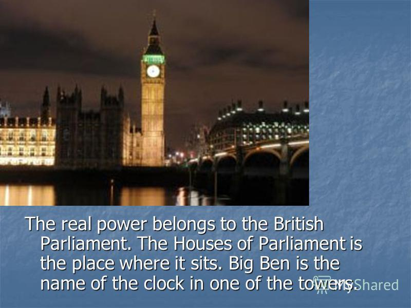 The real power belongs to the British Parliament. The Houses of Parliament is the place where it sits. Big Ben is the name of the clock in one of the towers.