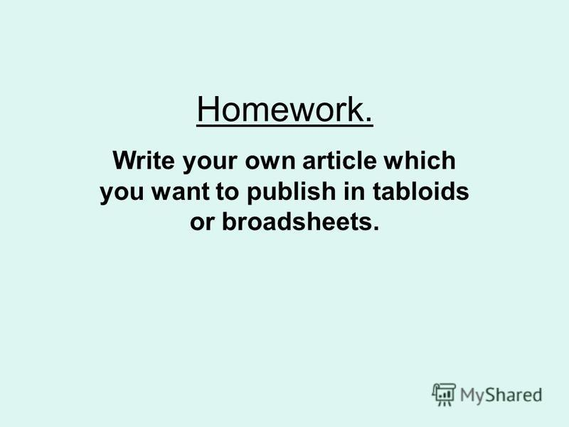 Homework. Write your own article which you want to publish in tabloids or broadsheets.