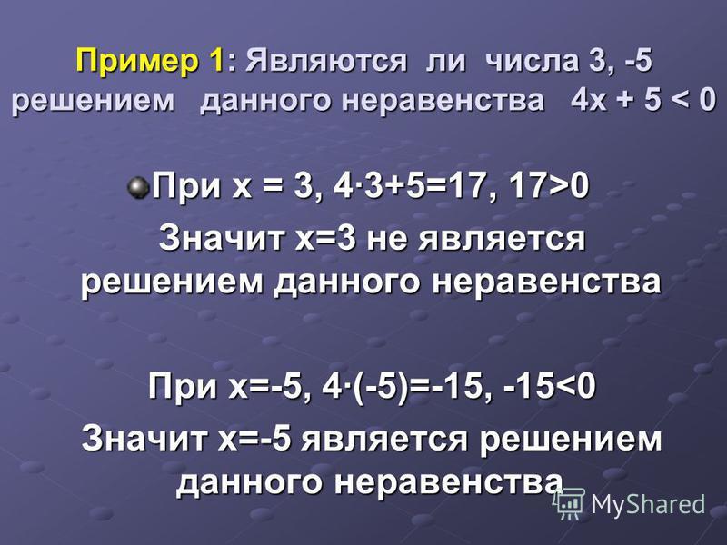 Пример 1: Являются ли числа 3, -5 решением данного неравенства 4 х + 5 < 0 При х = 3, 43+5=17, 17>0 Значит х=3 не является решением данного неравенства Значит х=3 не является решением данного неравенства При х=-5, 4(-5)=-15, -15<0 При х=-5, 4(-5)=-15