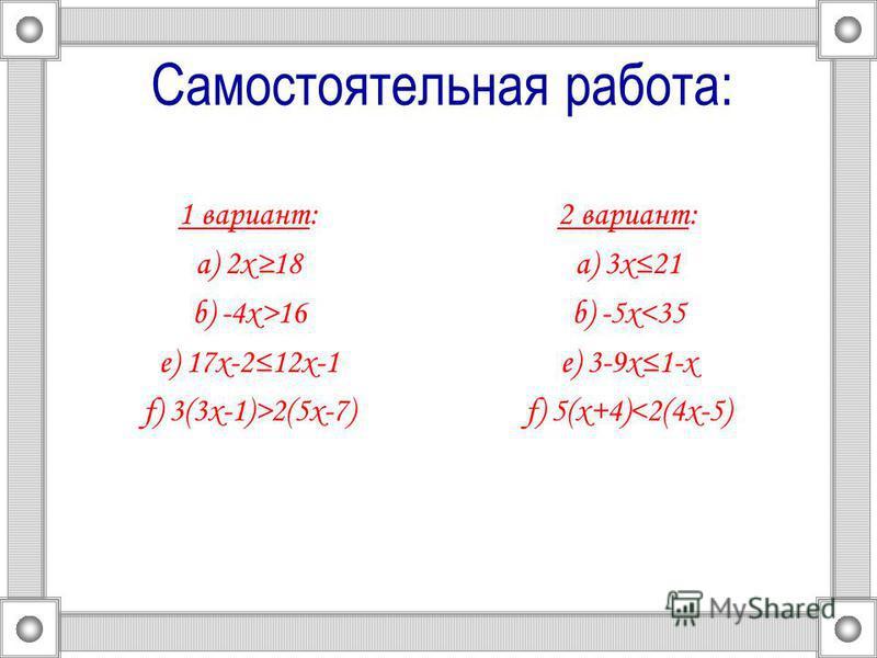 Самостоятельная работа: 1 вариант: а) 2 х 18 b) -4 х>16 e) 17 х-212 х-1 f) 3(3 х-1)>2(5 х-7) 2 вариант: а) 3 х 21 b) -5 х<35 e) 3-9 х 1-х f) 5(х+4)<2(4 х-5)