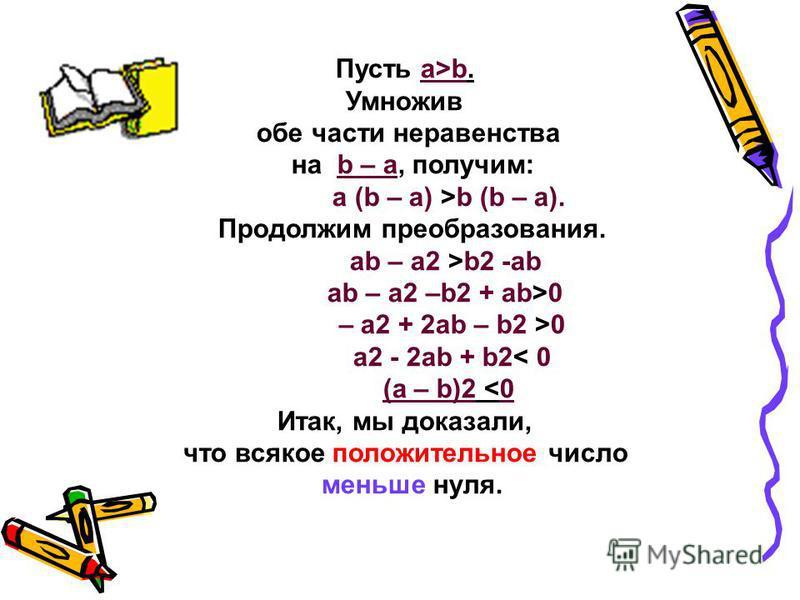 Пусть а>b. Умножив обе части неравенства на b – а, получим: а (b – а) >b (b – а). Продолжим преобразования. ab – a2 >b2 -ab ab – a2 –b2 + ab>0 – a2 + 2ab – b2 >0 a2 - 2ab + b2< 0 (a – b)2 <0 Итак, мы доказали, что всякое положительное число меньше ну