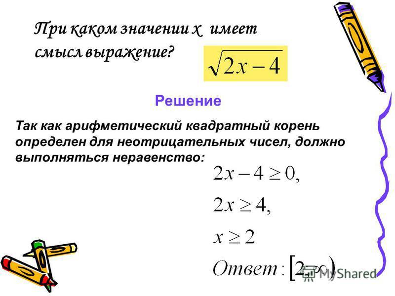 При каком значении х имеет смысл выражение? Решение Так как арифметический квадратный корень определен для неотрицательных чисел, должно выполняться неравенство: