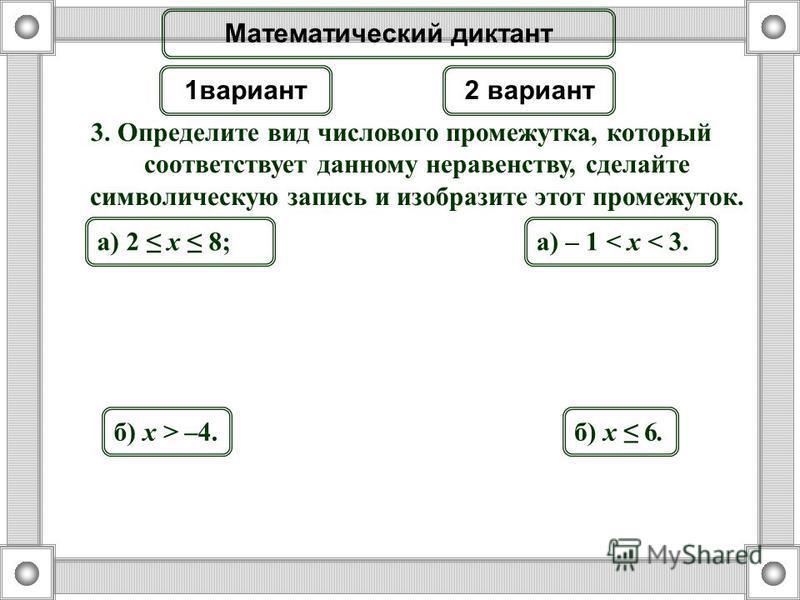 3. Определите вид числового промежутка, который соответствует данному неравенству, сделайте символическую запись и изобразите этот промежуток. а) 2 x 8; б) x > –4. а) – 1 < x < 3. б) x 6. Математический диктант 1 вариант 2 вариант