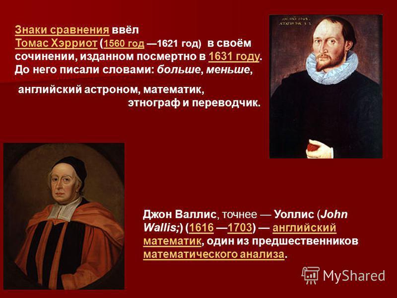 Знаки сравнения Знаки сравнения ввёл Томас Хэрриот Томас Хэрриот ( 1560 год 1621 год) в своём 1560 год сочинении, изданном посмертно в 1631 году.1631 году До него писали словами: больше, меньше, английский астроном, математик, этнограф и переводчик.