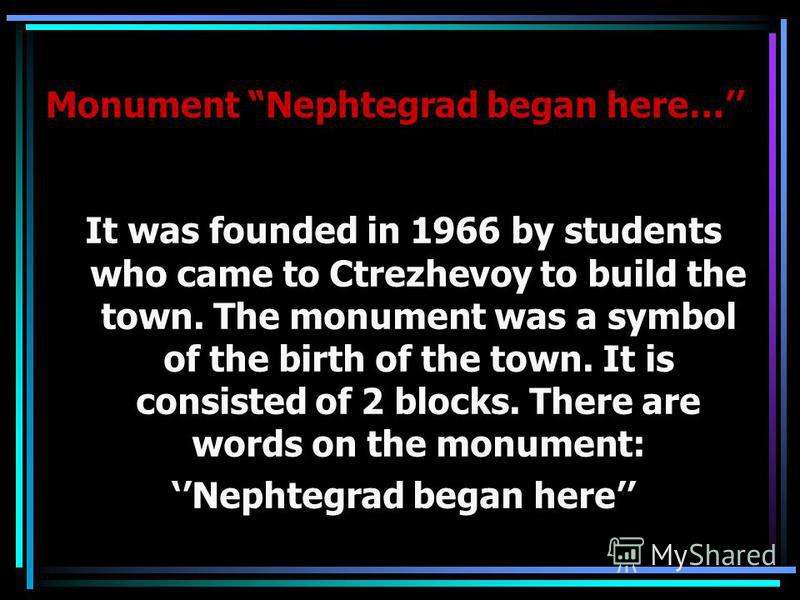 Monument Nephtegrad began here… It was founded in 1966 by students who came to Ctrezhevoy to build the town. The monument was a symbol of the birth of the town. It is consisted of 2 blocks. There are words on the monument: Nephtegrad began here