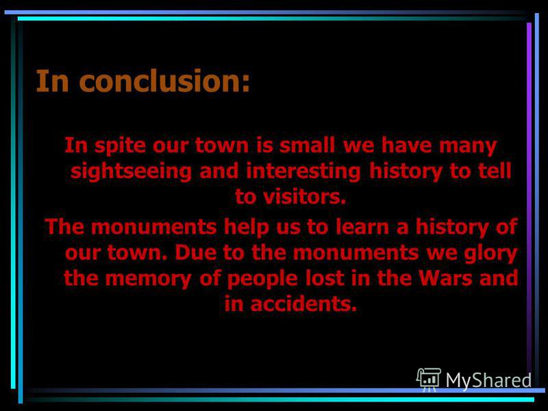 In conclusion: In spite our town is small we have many sightseeing and interesting history to tell to visitors. The monuments help us to learn a history of our town. Due to the monuments we glory the memory of people lost in the Wars and in accidents