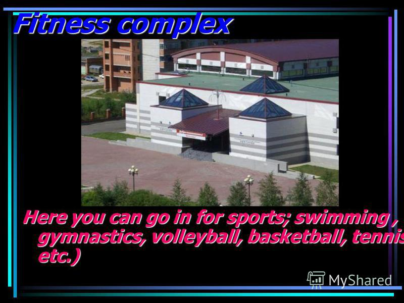 Fitness complex Here you can go in for sports; swimming, gymnastics, volleyball, basketball, tennis, etc.)