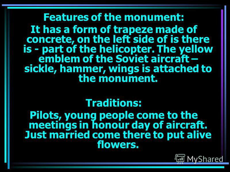 Features of the monument: It has a form of trapeze made of concrete, on the left side of is there is - part of the helicopter. The yellow emblem of the Soviet aircraft – sickle, hammer, wings is attached to the monument. Traditions: Pilots, young peo