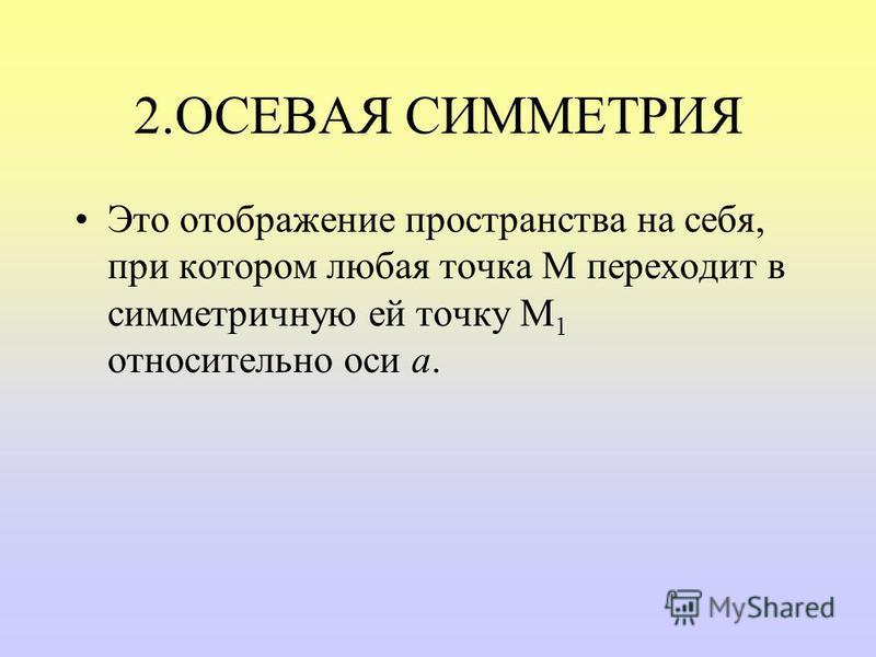 2. ОСЕВАЯ СИММЕТРИЯ Это отображение пространства на себя, при котором любая точка М переходит в симметричную ей точку М 1 относительно оси а.