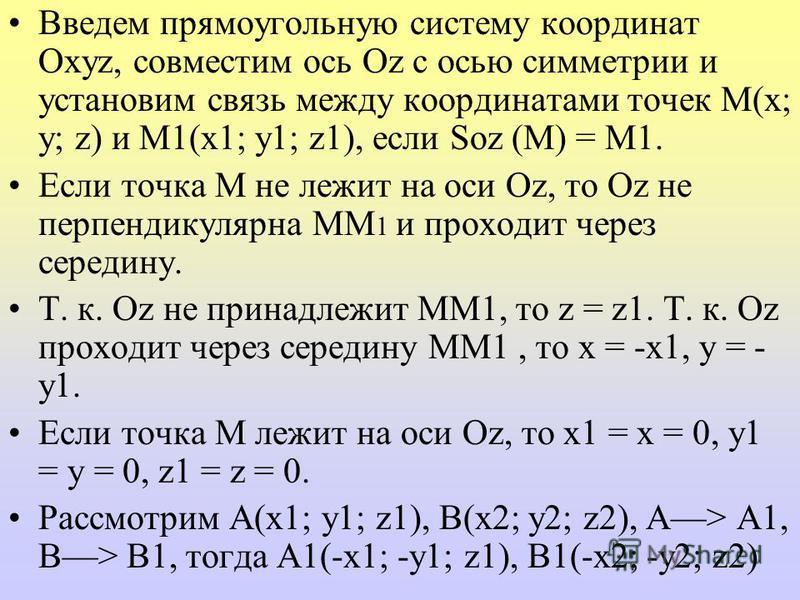 Введем прямоугольную систему координат Оxyz, совместим ось Оz с осью симметрии и установим связь между координатами точек M(x; y; z) и M1(x1; y1; z1), если Soz (М) = М1. Если точка М не лежит на оси Оz, то Оz не перпендикулярна ММ 1 и проходит через