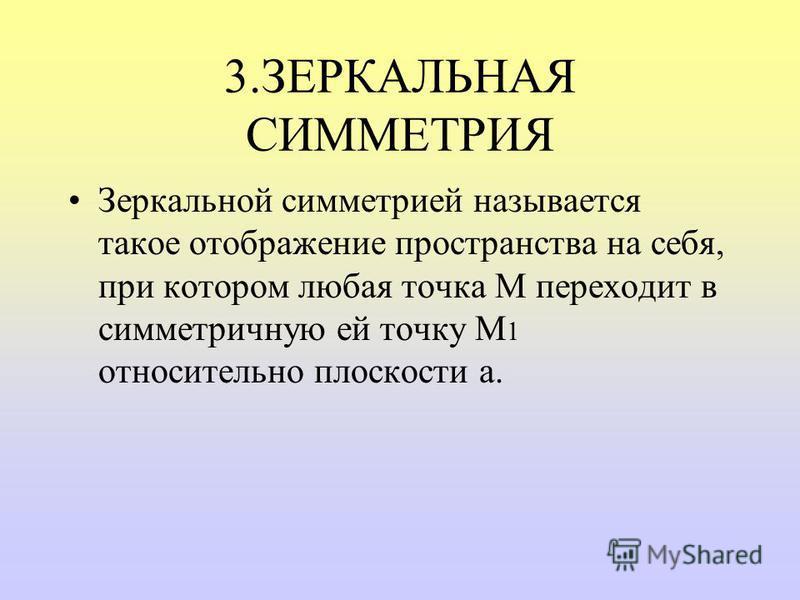 3. ЗЕРКАЛЬНАЯ СИММЕТРИЯ Зеркальной симметрией называется такое отображение пространства на себя, при котором любая точка М переходит в симметричную ей точку М 1 относительно плоскости a.
