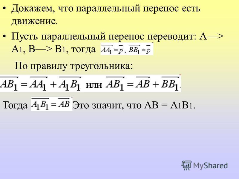 Докажем, что параллельный перенос есть движение. Пусть параллельный перенос переводит: А> А 1, В> В 1, тогда По правилу треугольника: Тогда Это значит, что АВ = А 1 В 1.