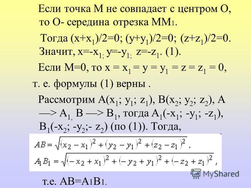 Если точка М не совпадает с центром О, то О- середина отрезка ММ 1. Тогда (x+x 1 )/2=0; (y+y 1 )/2=0; (z+z 1 )/2=0. Значит, x=-x 1; y=-y 1; z=-z 1. (1). Если М=0, то х = х 1 = у = у 1 = z = z 1 = 0, т. е. формулы (1) верны. Рассмотрим А(x 1 ; y 1 ; z
