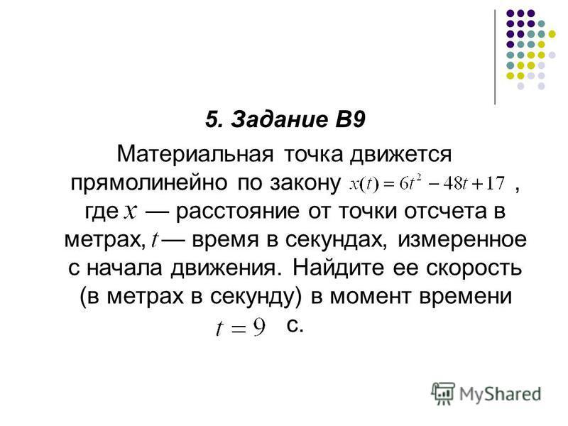 5. Задание В9 Материальная точка движется прямолинейно по закону, где расстояние от точки отсчета в метрах, время в секундах, измеренное с начала движения. Найдите ее скорость (в метрах в секунду) в момент времени с.