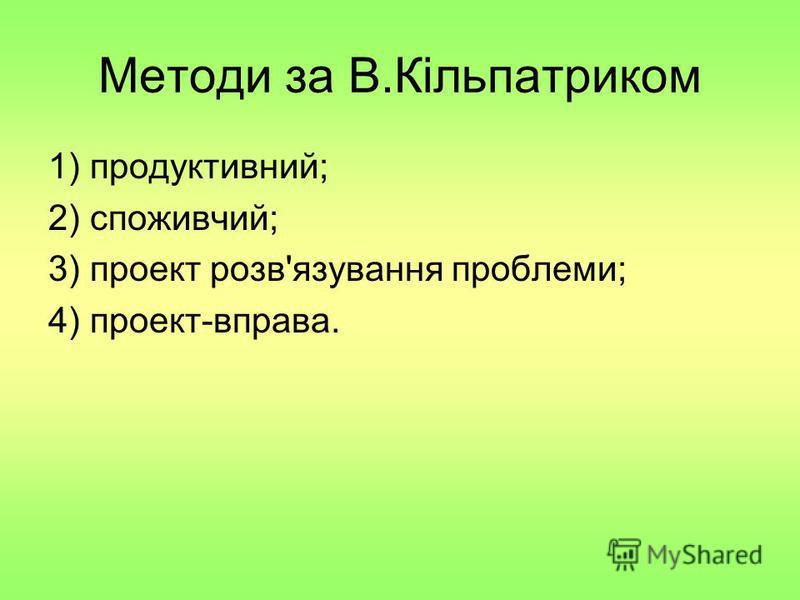 Методи за В.Кільпатриком 1) продуктивний; 2) споживчий; 3) проект розв'язування проблеми; 4) проект-вправа.