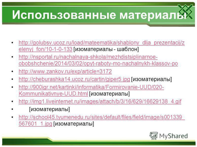 Использованные материалы http://golubsv.ucoz.ru/load/mateematika/shablony_dlja_prezentacij/z elenyj_fon/10-1-0-133 [изо материалы - шаблон]http://golubsv.ucoz.ru/load/mateematika/shablony_dlja_prezentacij/z elenyj_fon/10-1-0-133 http://nsportal.ru/na