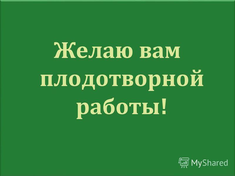 Желаю вам плодотворной работы! Желаю вам плодотворной работы!