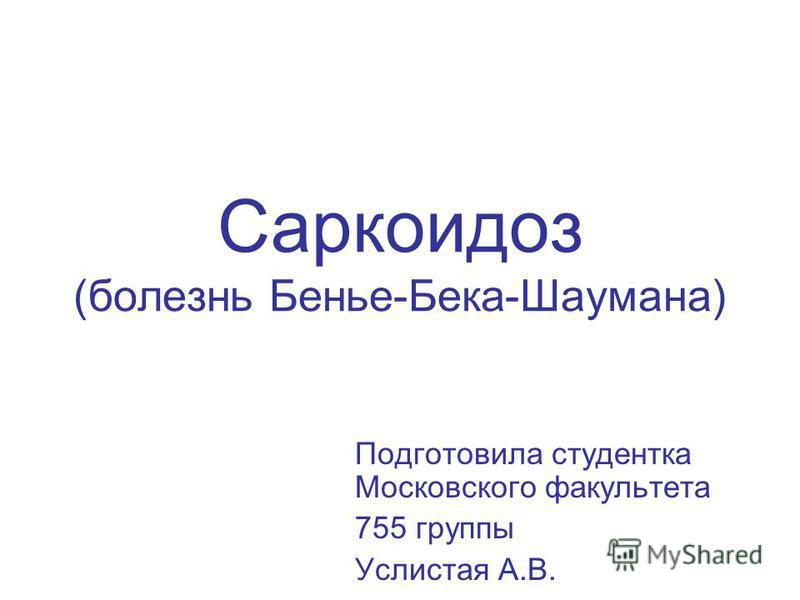 Саркоидоз (болезнь Бенье-Бека-Шаумана) Подготовила студентка Московского факультета 755 группы Услистая А.В.