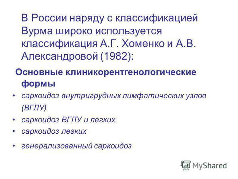 В России наряду с классификацией Вурма широко используется классификация А.Г. Хоменко и А.В. Александровой (1982): Основные клинико рентгенологические формы саркоидоз внутригрудных лимфатических узлов (ВГЛУ) саркоидоз ВГЛУ и легких саркоидоз легких г