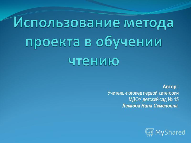 Автор : Учитель-логопед первой категории МДОУ детский сад 15 Лескова Нина Семеновна.