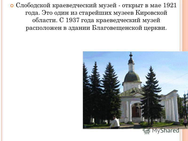 Слободской краеведческий музей - открыт в мае 1921 года. Это один из старейших музеев Кировской области. С 1937 года краеведческий музей расположен в здании Благовещенской церкви.