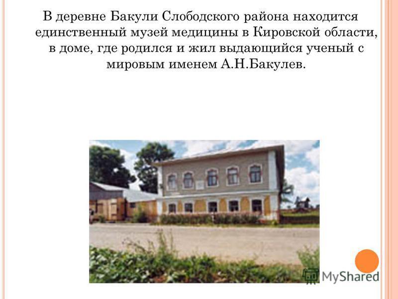 В деревне Бакули Слободского района находится единственный музей медицины в Кировской области, в доме, где родился и жил выдающийся ученый с мировым именем А.Н.Бакулев.