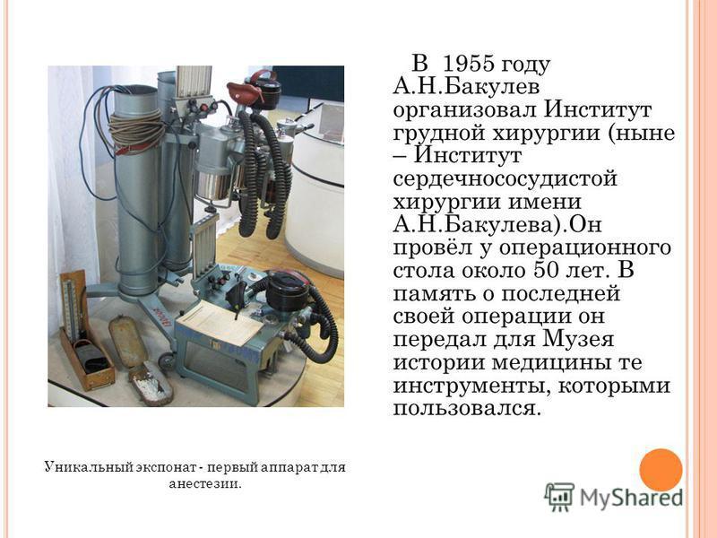 Уникальный экспонат - первый аппарат для анестезии. В 1955 году А.Н.Бакулев организовал Институт грудной хирургии (ныне – Институт сердечно сосудистой хирургии имени А.Н.Бакулева).Он провёл у операционного стола около 50 лет. В память о последней сво